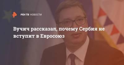 Вучич рассказал, почему Сербия не вступит в Евросоюз