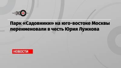 Парк «Садовники» на юго-востоке Москвы переименовали в честь Юрия Лужкова