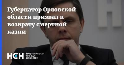 Губернатор Орловской области призвал к возврату смертной казни