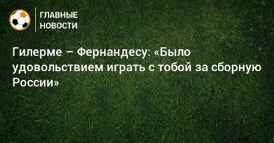 Гилерме – Фернандесу: «Было удовольствием играть с тобой за сборную России»