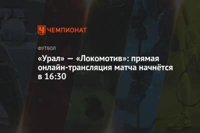 «Урал» — «Локомотив»: прямая онлайн-трансляция матча начнётся в 16:30