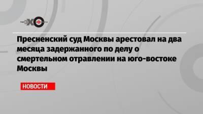 Пресненский суд Москвы арестовал на два месяца задержанного по делу о смертельном отравлении на юго-востоке Москвы