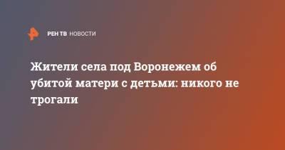 Жители села под Воронежем об убитой матери с детьми: Никого не трогали