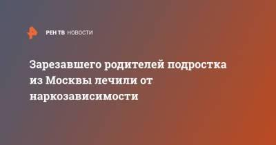 Зарезавшего родителей подростка из Москвы лечили от наркозависимости
