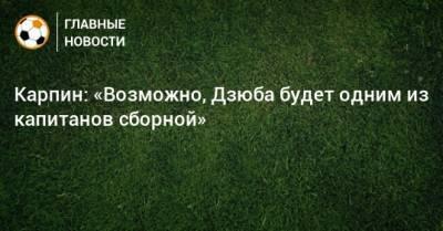 Карпин: «Возможно, Дзюба будет одним из капитанов сборной»