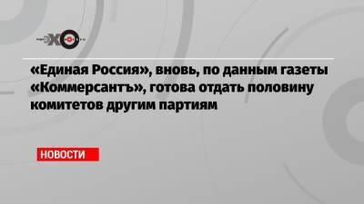 «Единая Россия», вновь, по данным газеты «Коммерсантъ», готова отдать половину комитетов другим партиям