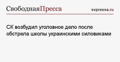 СК возбудил уголовное дело после обстрела школы украинскими силовиками