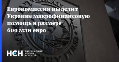 Еврокомиссия выделит Украине макрофинансовую помощь в размере 600 млн евро