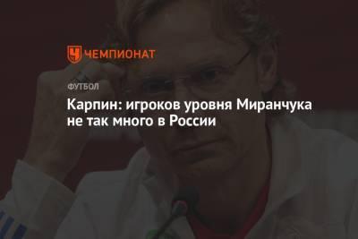 Карпин: игроков уровня Миранчука не так много в России