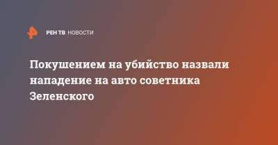 Покушением на убийство назвали нападение на авто советника Зеленского
