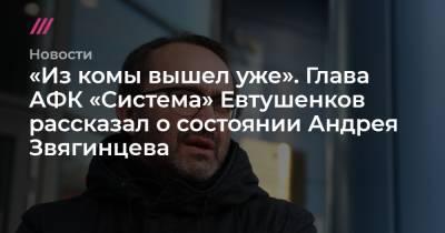 «Из комы вышел уже». Глава АФК «Система» Евтушенков рассказал о состоянии Андрея Звягинцева