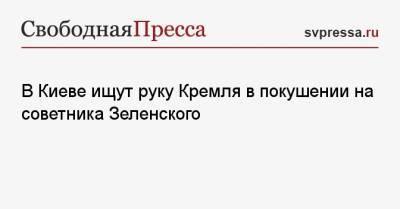 В Киеве ищут руку Кремля в покушении на советника Зеленского