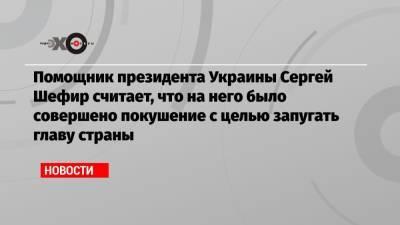 Помощник президента Украины Сергей Шефир считает, что на него было совершено покушение с целью запугать главу страны