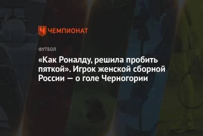 «Как Роналду, решила пробить пяткой». Игрок женской сборной России — о голе Черногории