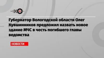 Губернатор Вологодской области Олег Кувшинников предложил назвать новое здание МЧС в честь погибшего главы ведомства