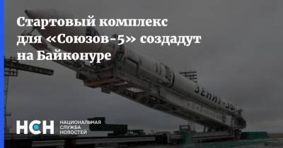 Стартовый комплекс для «Союзов-5» создадут на Байконуре
