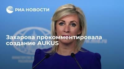 Захарова: создание AUKUS показало, что для его стран значит союзничество и обязательства