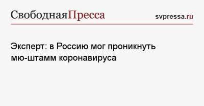 Эксперт: в Россию мог проникнуть мю-штамм коронавируса