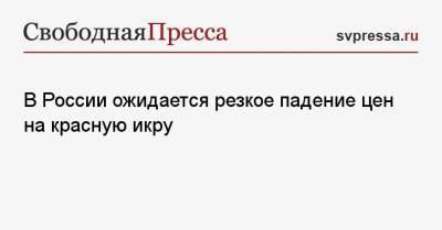 В России ожидается резкое падение цен на красную икру