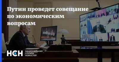 Путин проведет совещание по экономическим вопросам