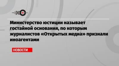 Министерство юстиции называет гостайной основания, по которым журналистов «Открытых медиа» признали иноагентами