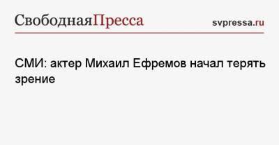 СМИ: актер Михаил Ефремов начал терять зрение