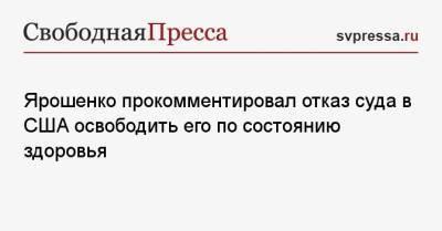 Ярошенко прокомментировал отказ суда в США освободить его по состоянию здоровья