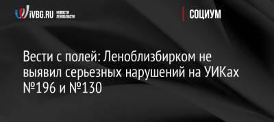 Вести с полей: Леноблизбирком не выявил серьезных нарушений на УИКах №196 и №130