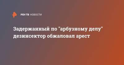 """Задержанный по """"арбузному делу"""" дезинсектор обжаловал арест"""
