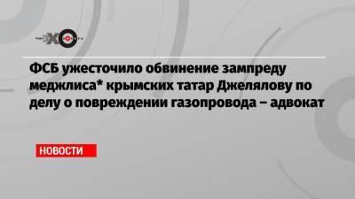 ФСБ ужесточило обвинение зампреду меджлиса* крымских татар Джелялову по делу о повреждении газопровода – адвокат