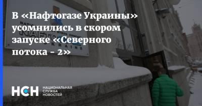 В «Нафтогазе Украины» усомнились в скором запуске «Северного потока - 2»