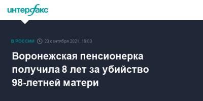 Воронежская пенсионерка получила 8 лет за убийство 98-летней матери