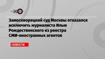 Замоскворецкий суд Москвы отказался исключить журналиста Илью Рождественского из реестра СМИ-иностранных агентов
