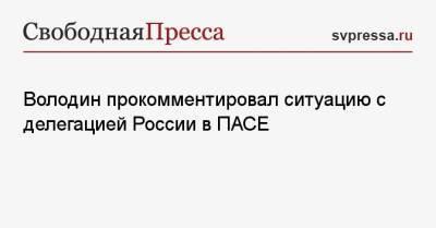 Володин прокомментировал ситуацию с делегацией России в ПАСЕ