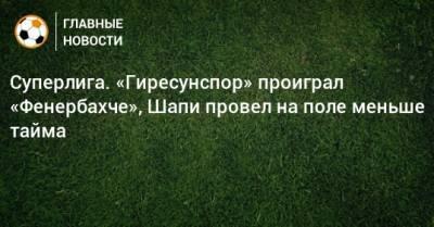 Суперлига. «Гиресунспор» проиграл «Фенербахче», Шапи провел на поле меньше тайма