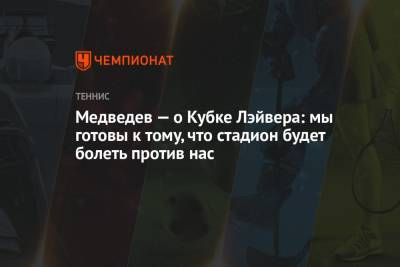 Медведев — о Кубке Лэйвера: мы готовы к тому, что стадион будет болеть против нас