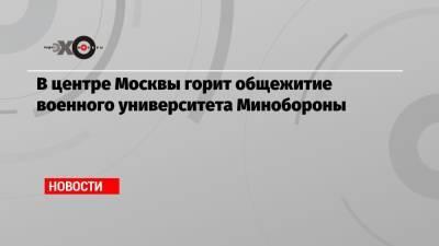 В центре Москвы горит общежитие военного университета Минобороны