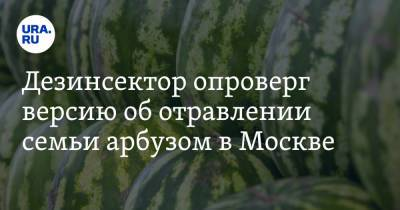 Дезинсектор опроверг версию об отравлении семьи арбузом в Москве