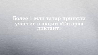 Более 1 млн татар приняли участие в акции «Татарча диктант»