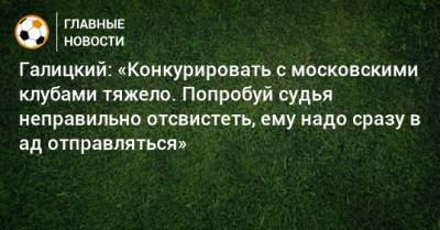 Галицкий: «Конкурировать с московскими клубами тяжело. Попробуй судья неправильно отсвистеть, ему надо сразу в ад отправляться»