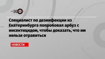 Специалист по дезинфекции из Екатеринбурга попробовал арбуз с инсектицидом, чтобы доказать, что им нельзя отравиться