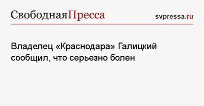 Владелец «Краснодара» Галицкий сообщил, что серьезно болен