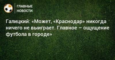 Галицкий: «Может, «Краснодар» никогда ничего не выиграет. Главное – ощущение футбола в городе»