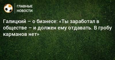Галицкий – о бизнесе: «Ты заработал в обществе – и должен ему отдавать. В гробу карманов нет»
