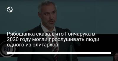 Рябошапка сказал, что Гончарука в 2020 году могли прослушивать люди одного из олигархов