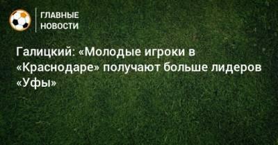 Галицкий: «Молодые игроки в «Краснодаре» получают больше лидеров «Уфы»