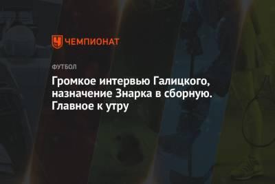 Громкое интервью Галицкого, назначение Знарка в сборную. Главное к утру
