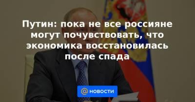 Путин: пока не все россияне могут почувствовать, что экономика восстановилась после спада