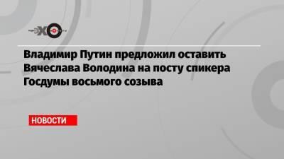 Владимир Путин предложил оставить Вячеслава Володина на посту спикера Госдумы восьмого созыва