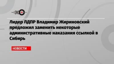 Лидер ЛДПР Владимир Жириновский предложил заменить некоторые административные наказания ссылкой в Сибирь
